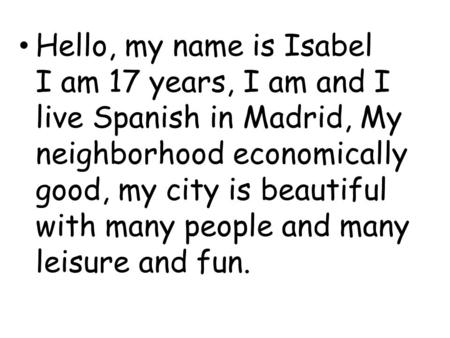 Hello, my name is Isabel I am 17 years, I am and I live Spanish in Madrid, My neighborhood economically good, my city is beautiful with many people and.