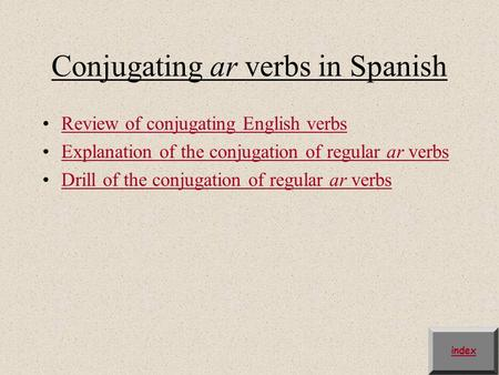 Conjugating ar verbs in Spanish Review of conjugating English verbs Explanation of the conjugation of regular ar verbsExplanation of the conjugation of.