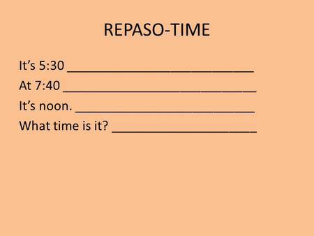 REPASO-TIME It's 5:30 ___________________________ At 7:40 ____________________________ It's noon. __________________________ What time is it? _____________________.