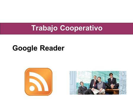 Trabajo Cooperativo Google Reader. Concepto RSS - Really Simple Syndication Es una familia de formatos de fuentes Web usados para publicar documentos.