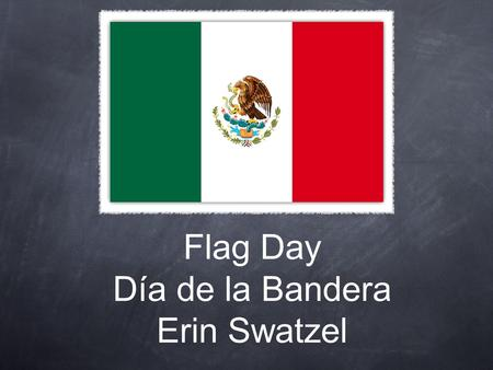 Flag Day Día de la Bandera Erin Swatzel. Basic features. Mexico's flag day is supposed to represent the pride that Mexico has in their country. The green.