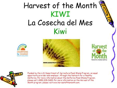 Harvest of the Month KIWI La Cosecha del Mes Kiwi Funded by the U.S. Department of Agriculture Food Stamp Program, an equal opportunity provider and employer,