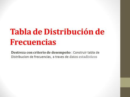 Tabla de Distribución de Frecuencias Destreza con criterio de desempeño : Construir tabla de Distribucion de frecuencias, a traves de datos estadísticos.