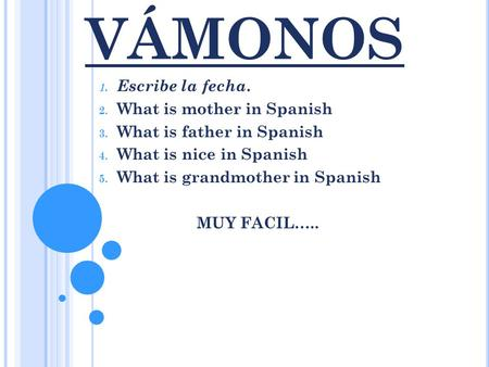 VÁMONOS 1. Escribe la fecha. 2. What is mother in Spanish 3. What is father in Spanish 4. What is nice in Spanish 5. What is grandmother in Spanish MUY.