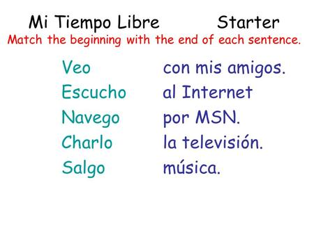 Mi Tiempo LibreStarter Match the beginning with the end of each sentence. Veo Escucho Navego Charlo Salgo con mis amigos. al Internet por MSN. la televisión.