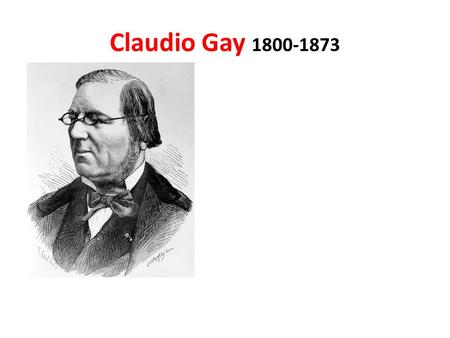 Claudio Gay 1800-1873. Andrés Bello (1781-1865)