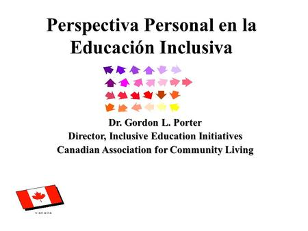 Perspectiva Personal en la Educación Inclusiva Dr. Gordon L. Porter Director, Inclusive Education Initiatives Canadian Association for Community Living.