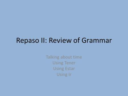 Repaso II: Review of Grammar Talking about time Using Tener Using Estar Using Ir.