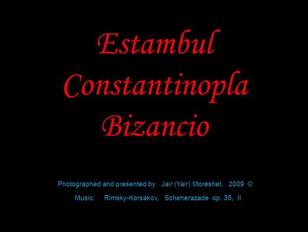 Estambul Constantinopla Bizancio Photographed and presented by Jair (Yair) Moreshet, 2009 © Music: Rimsky-Korsakov, Scheherazade op. 35, II.