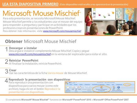 El complemento Microsoft ® Mouse Mischief ™ funciona con Microsoft ® PowerPoint ® 2010 o Microsoft ® Office PowerPoint ® 2007. Descargue e instale el complemento.
