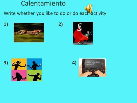 Calentamiento Write whether you like to do or do each activity 1)2) 3)4)