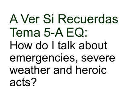 A Ver Si Recuerdas Tema 5-A EQ: How do I talk about emergencies, severe weather and heroic acts?