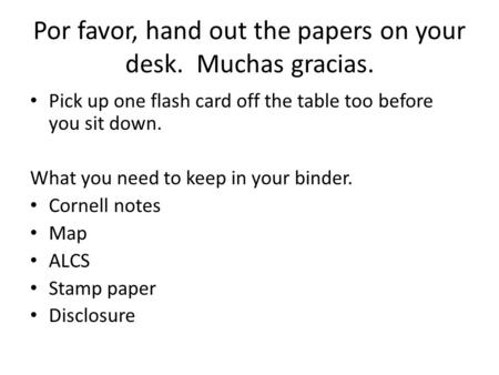Por favor, hand out the papers on your desk. Muchas gracias. Pick up one flash card off the table too before you sit down. What you need to keep in your.