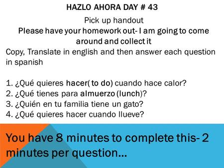 HAZLO AHORA DAY # 43 Pick up handout Please have your homework out- I am going to come around and collect it Copy, Translate in english and then answer.