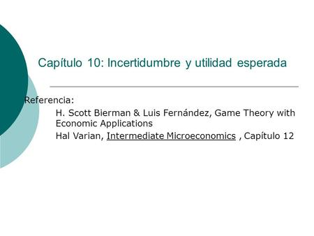 Capítulo 10: Incertidumbre y utilidad esperada Referencia: H. Scott Bierman & Luis Fernández, Game Theory with Economic Applications Hal Varian, Intermediate.