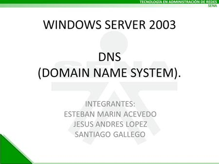 WINDOWS SERVER 2003 DNS (DOMAIN NAME SYSTEM). INTEGRANTES: ESTEBAN MARIN ACEVEDO JESUS ANDRES LOPEZ SANTIAGO GALLEGO.