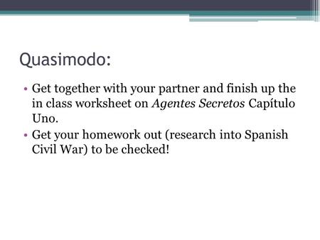 Quasimodo: Get together with your partner and finish up the in class worksheet on Agentes Secretos Capítulo Uno. Get your homework out (research into Spanish.