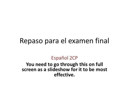 Repaso para el examen final Español 2CP You need to go through this on full screen as a slideshow for it to be most effective.
