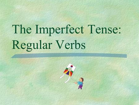 The Imperfect Tense: Regular Verbs Preterite  You have already learned to talk about the past using the preterite tense for actions that began and ended.