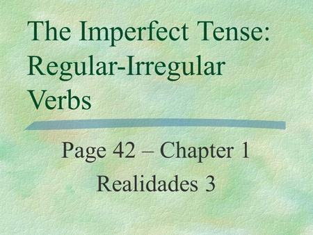 The Imperfect Tense: Regular-Irregular Verbs Page 42 – Chapter 1 Realidades 3.