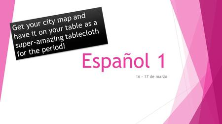 Español 1 16 – 17 de marzo Get your city map and have it on your table as a super-amazing tablecloth for the period!