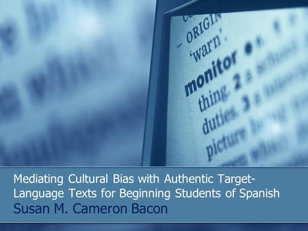 Mediating Cultural Bias with Authentic Target- Language Texts for Beginning Students of Spanish Susan M. Cameron Bacon.