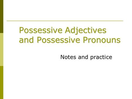 Possessive Adjectives and Possessive Pronouns Notes and practice.
