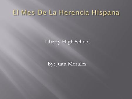 Liberty High School By: Juan Morales Hispanic Heritage Month is a time between September 15 and October 15 where Americans celebrate the contributions.