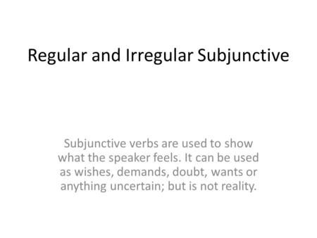 Regular and Irregular Subjunctive Subjunctive verbs are used to show what the speaker feels. It can be used as wishes, demands, doubt, wants or anything.