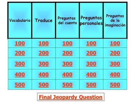 Final Jeopardy Question Vocabulario Traduce 100 Preguntas personales Preguntas del cuento Preguntas de la imaginación 500 400 300 200 100 200 300 400 500.