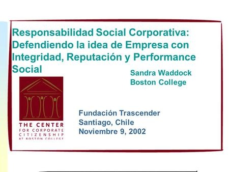 Responsabilidad Social Corporativa: Defendiendo la idea de Empresa con Integridad, Reputación y Performance Social Sandra Waddock Boston College Fundación.