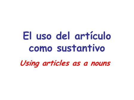 El uso del artículo como sustantivo Using articles as a nouns.
