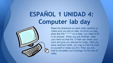 ESPAÑOL 1 UNIDAD 4: Computer lab day Read the directions on each slide carefully to make sure you are on task. Anytime you see stars like this *******