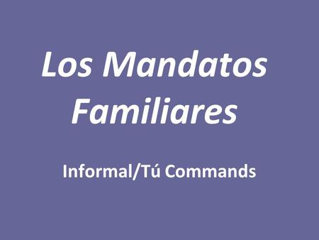 Los Mandatos Familiares Informal/Tú Commands. MANDATOS AFIRMATIVOS To tell a friend/close family member to do something, use the tú command form. To form.