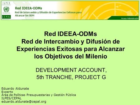 Red IDEEA-ODMs Red de Intercambio y Difusión de Experiencias Exitosas para Alcanzar los Objetivos del Milenio DEVELOPMENT ACCOUNT, 5th TRANCHE, PROJECT.