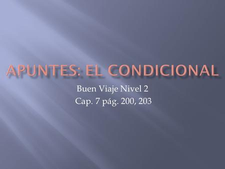 Buen Viaje Nivel 2 Cap. 7 pág. 200, 203. TThe conditional tense in Spanish is used just like it is in English- to talk about what would take place under.