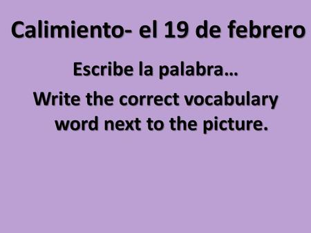Calimiento- el 19 de febrero Escribe la palabra… Write the correct vocabulary word next to the picture.