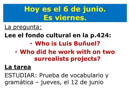 Hoy es el 6 de junio. Es viernes. La pregunta: Lee el fondo cultural en la p.424: Who is Luis Buñuel? Who did he work with on two surrealists projects?