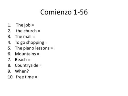 Comienzo 1-56 1. The job = 2. the church = 3.The mall = 4.To go shopping = 5.The piano lessons = 6.Mountains = 7.Beach = 8.Countryside = 9.When? 10. free.