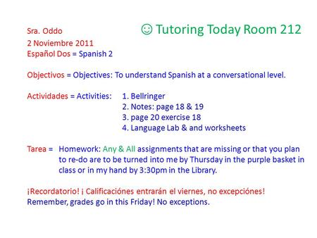 Sra. Oddo ☺ Tutoring Today Room 212 2 Noviembre 2011 Español Dos = Spanish 2 Objectivos = Objectives: To understand Spanish at a conversational level.