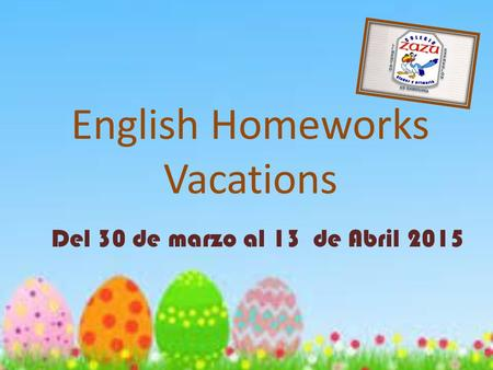 English Homeworks Vacations Del 30 de marzo al 13 de Abril 2015.