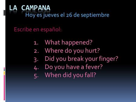 Hoy es jueves el 26 de septiembre 1.What happened? 2.Where do you hurt? 3.Did you break your finger? 4.Do you have a fever? 5.When did you fall? Escribe.