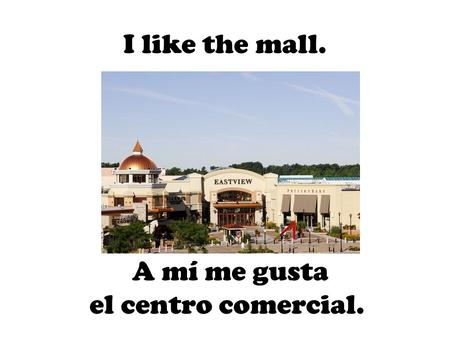 A mí me gusta el centro comercial. I like the mall.
