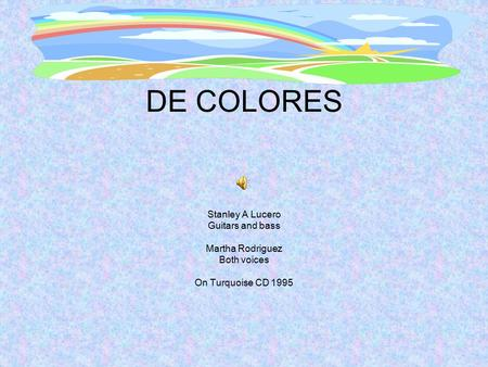 DE COLORES Stanley A Lucero Guitars and bass Martha Rodriguez Both voices On Turquoise CD 1995.