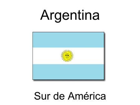 Argentina Sur de América. La bandera significa: El cielo (blue sky) Las nubes (white clouds) El sol (yellow sun dedicated to Inti, the Incan god of the.