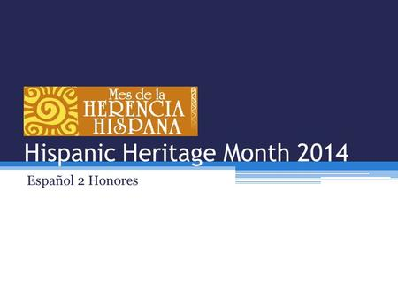 Hispanic Heritage Month 2014 Español 2 Honores. After completing this unit I will be able to… 1.Explain the history of Hispanic Heritage Month. 2.Explain.