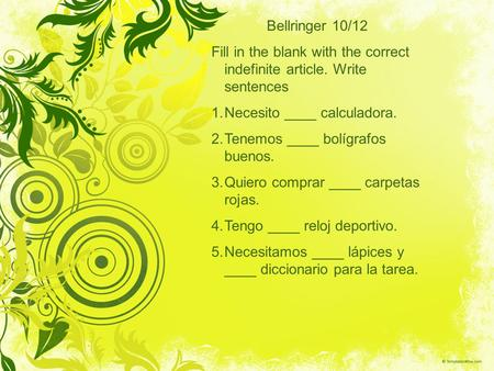 Bellringer 10/12 Fill in the blank with the correct indefinite article. Write sentences 1.Necesito ____ calculadora. 2.Tenemos ____ bolígrafos buenos.