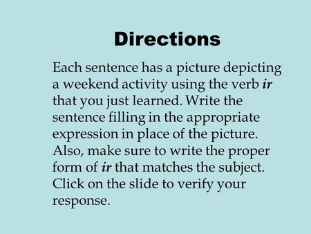 Directions Each sentence has a picture depicting a weekend activity using the verb ir that you just learned. Write the sentence filling in the appropriate.