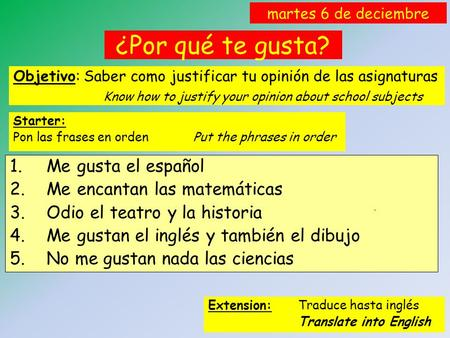 ¿Por qué te gusta? Objetivo: Saber como justificar tu opinión de las asignaturas Know how to justify your opinion about school subjects martes 6 de deciembre.