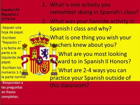 Español 2H Repasito 1 27/8/14 1.What is one activity you remember doing in Spanish I class? 2.What was your favorite activity in Spanish I class and why?